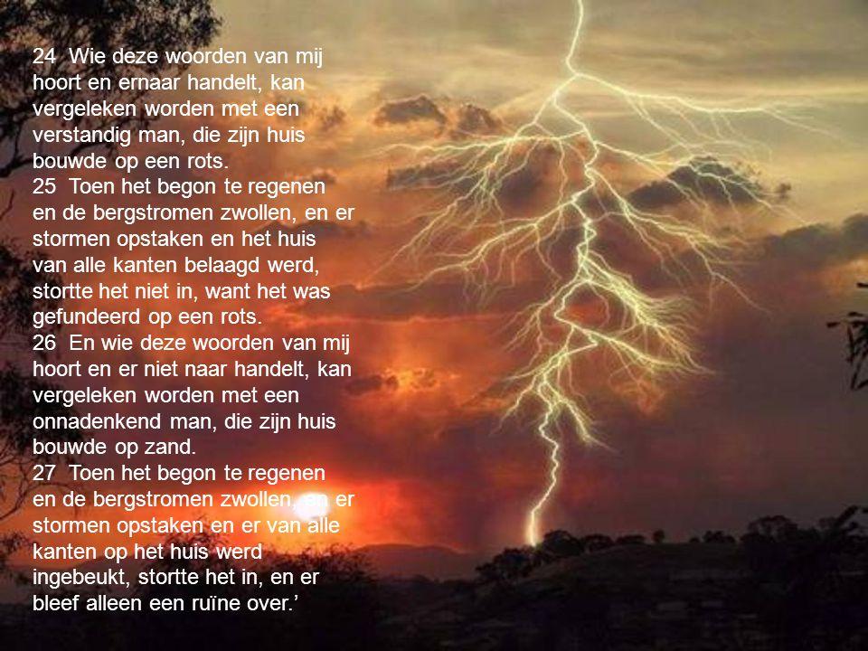 24 Wie deze woorden van mij hoort en ernaar handelt, kan vergeleken worden met een verstandig man, die zijn huis bouwde op een rots. 25 Toen het begon