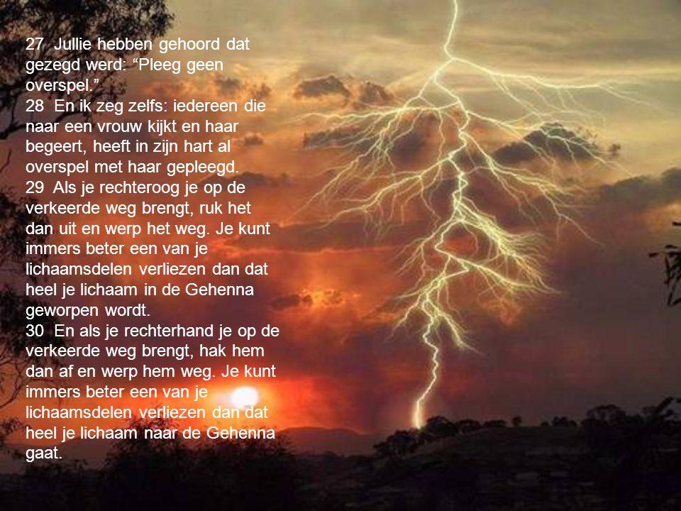 33 Jullie hebben ook gehoord dat destijds tegen het volk werd gezegd: Leg geen valse eed af, voor de Heer gedane geloften moeten worden ingelost. 34 En ik zeg jullie dat je helemaal niet moet zweren, noch bij de hemel, want dat is de troon van God, 35 noch bij de aarde, want dat is zijn voetenbank, noch bij Jeruzalem, want dat is de stad van de grote koning; 36 zweer evenmin bij je eigen hoofd, want je kunt nog niet één van je haren wit of zwart maken.