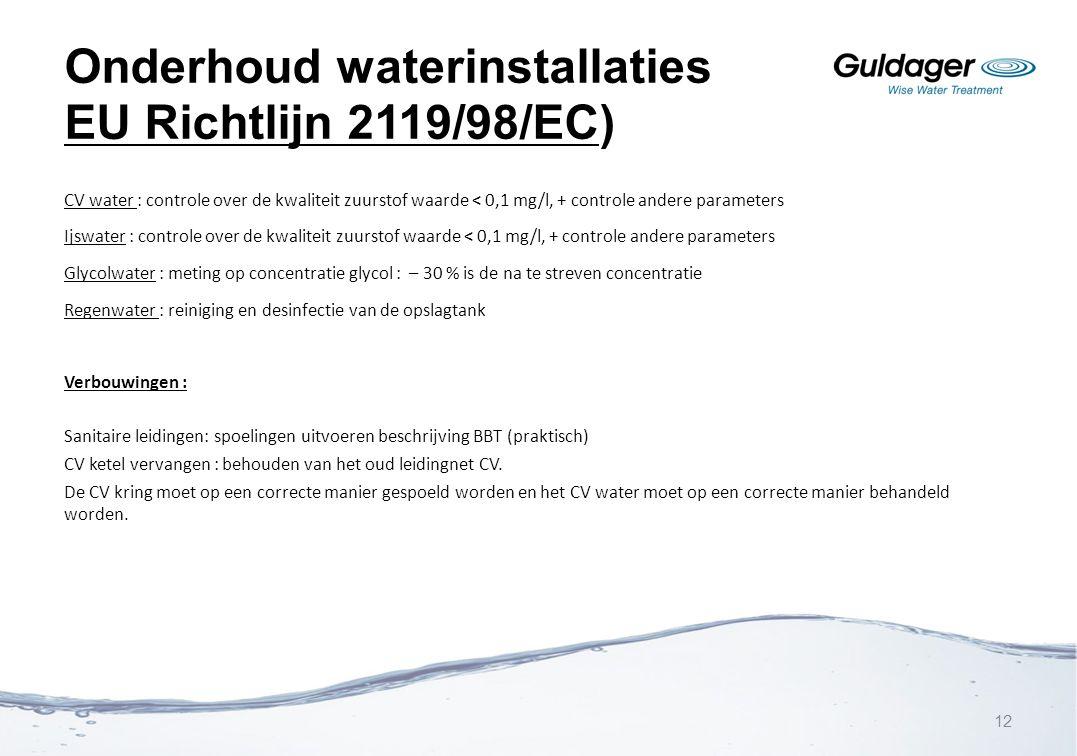 Onderhoud waterinstallaties EU Richtlijn 2119/98/EC) CV water : controle over de kwaliteit zuurstof waarde < 0,1 mg/l, + controle andere parameters Ij