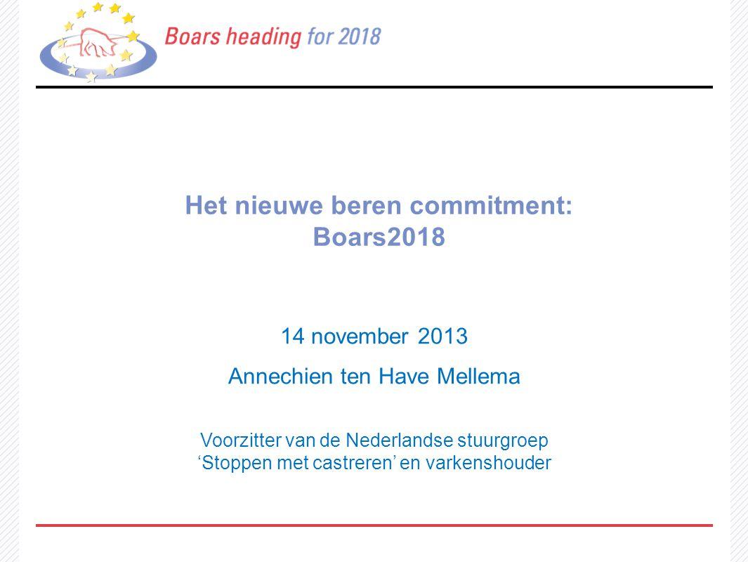 Het nieuwe beren commitment: Boars2018 14 november 2013 Annechien ten Have Mellema Voorzitter van de Nederlandse stuurgroep 'Stoppen met castreren' en varkenshouder