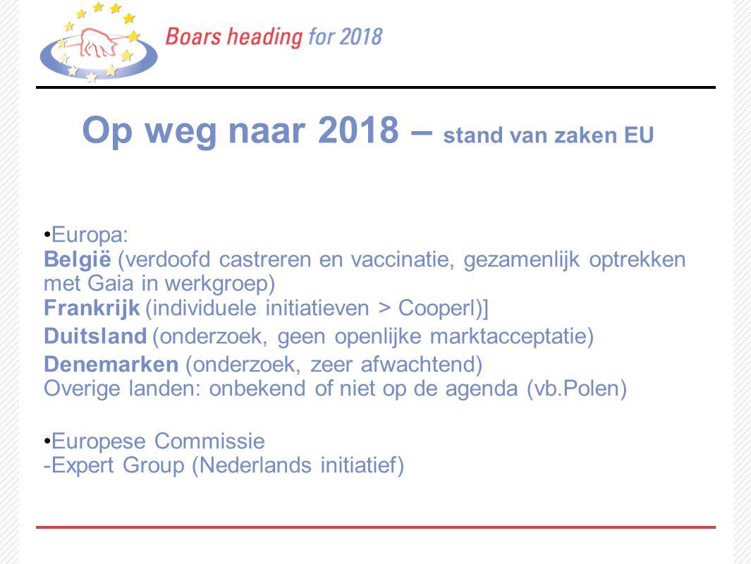 Op weg naar 2018 – stand van zaken EU Europa: België (verdoofd castreren en vaccinatie, gezamenlijk optrekken met Gaia in werkgroep) Frankrijk (indivi