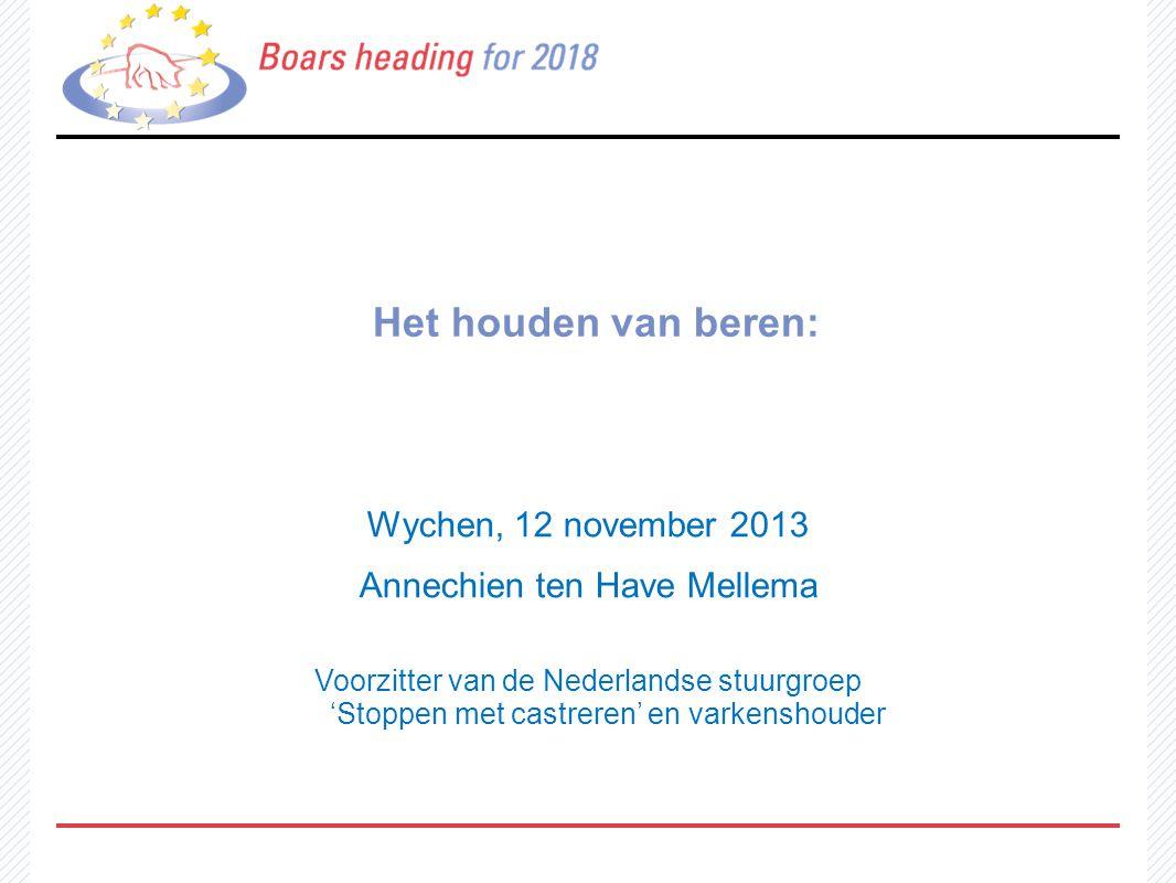 Het houden van beren: Wychen, 12 november 2013 Annechien ten Have Mellema Voorzitter van de Nederlandse stuurgroep 'Stoppen met castreren' en varkensh