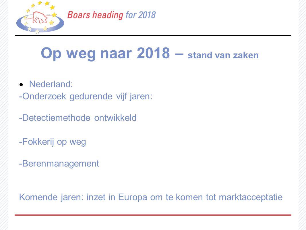 Op weg naar 2018 – stand van zaken  Nederland: -Onderzoek gedurende vijf jaren: -Detectiemethode ontwikkeld -Fokkerij op weg -Berenmanagement Komende