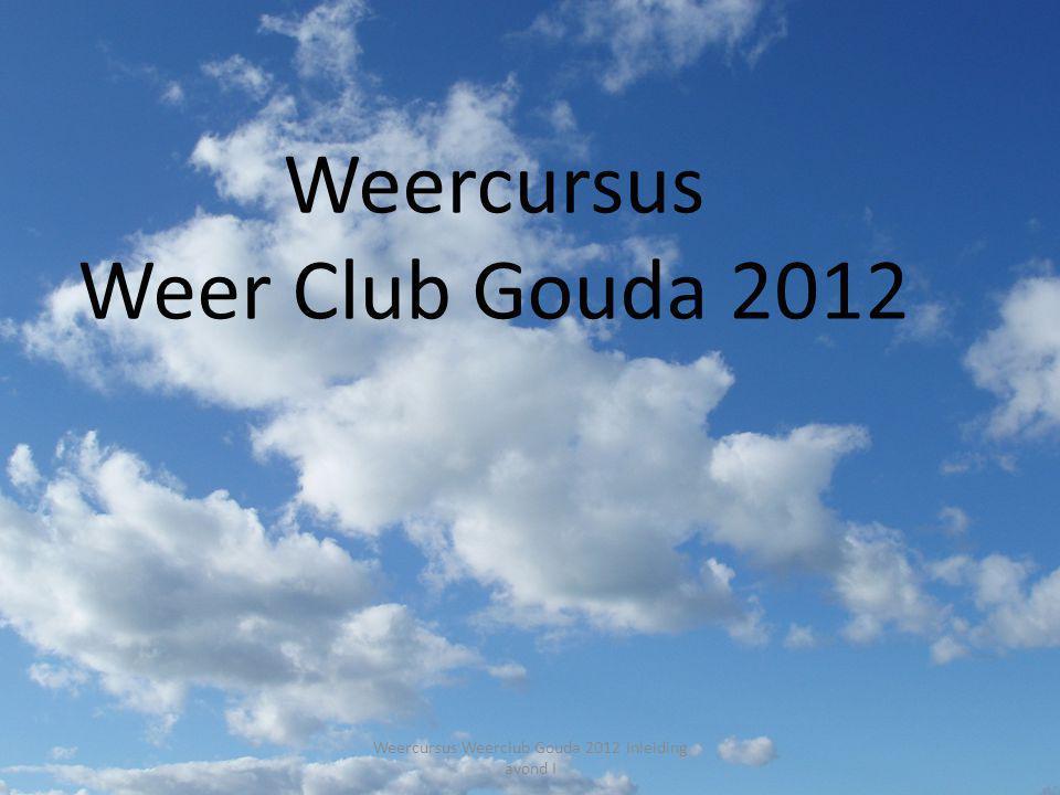 Weercursus Weer club Kinderboerderij Gouda 1 Weercursus Weer Club Gouda 2012 Weercursus Weerclub Gouda 2012 Inleiding avond I