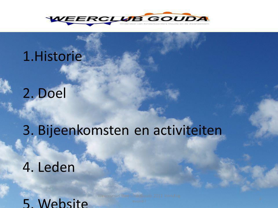 1.Historie 2. Doel 3. Bijeenkomsten en activiteiten 4. Leden 5. Website 2 Weercursus Weerclub Gouda 2012 Inleiding avond I
