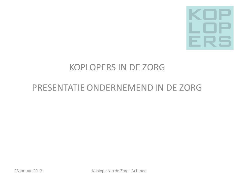KOPLOPERS IN DE ZORG PRESENTATIE ONDERNEMEND IN DE ZORG 28 januari 2013Koplopers in de Zorg | Achmea