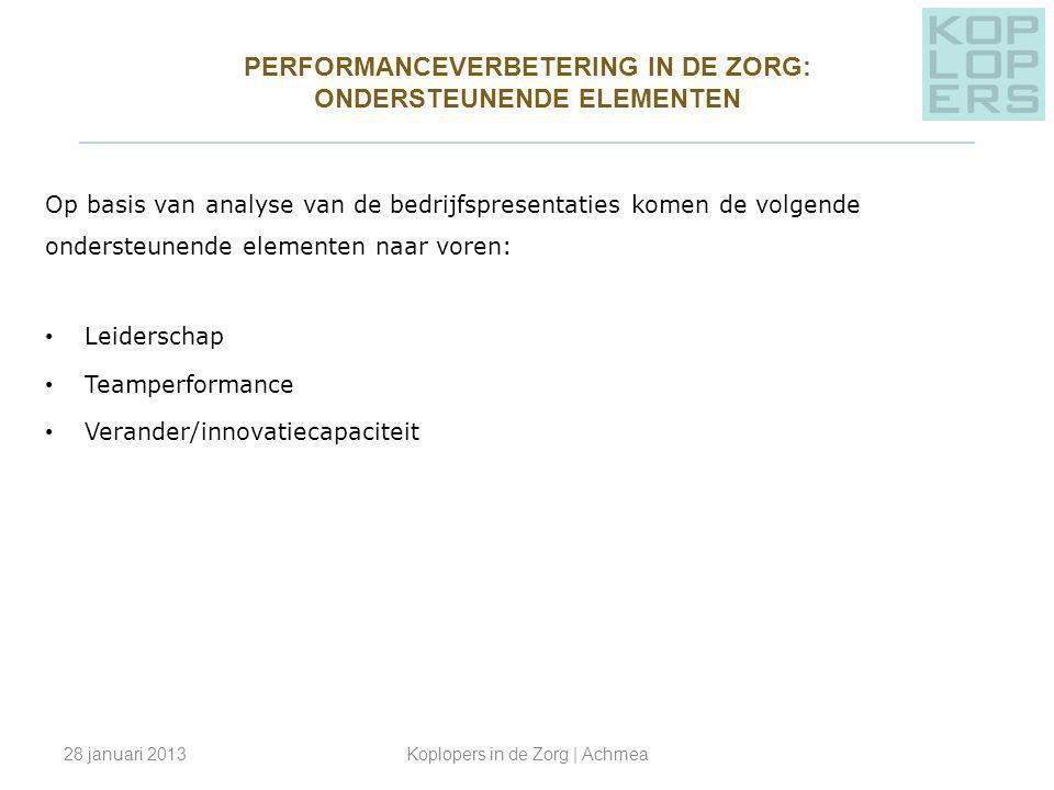 PERFORMANCEVERBETERING IN DE ZORG: ONDERSTEUNENDE ELEMENTEN ________________________________________________ Op basis van analyse van de bedrijfspresentaties komen de volgende ondersteunende elementen naar voren: Leiderschap Teamperformance Verander/innovatiecapaciteit 28 januari 2013Koplopers in de Zorg | Achmea