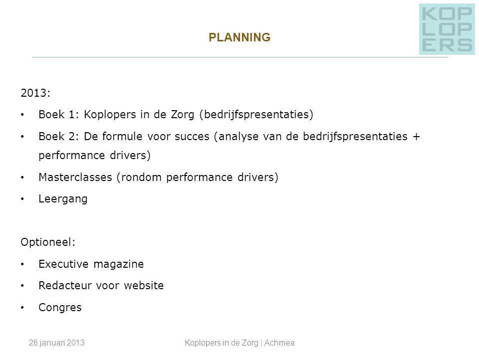 PLANNING _________________________________________________ 2013: Boek 1: Koplopers in de Zorg (bedrijfspresentaties) Boek 2: De formule voor succes (analyse van de bedrijfspresentaties + performance drivers) Masterclasses (rondom performance drivers) Leergang Optioneel: Executive magazine Redacteur voor website Congres 28 januari 2013Koplopers in de Zorg | Achmea