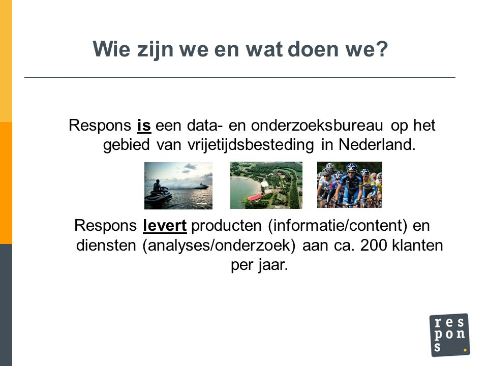 Wie zijn we en wat doen we? Respons is een data- en onderzoeksbureau op het gebied van vrijetijdsbesteding in Nederland. Respons levert producten (inf