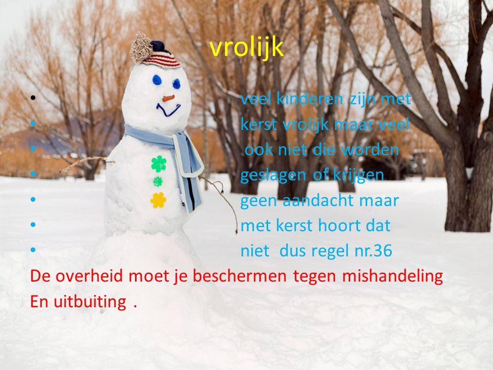 vrolijk veel kinderen zijn met kerst vrolijk maar veel ook niet die worden geslagen of krijgen geen aandacht maar met kerst hoort dat niet dus regel n
