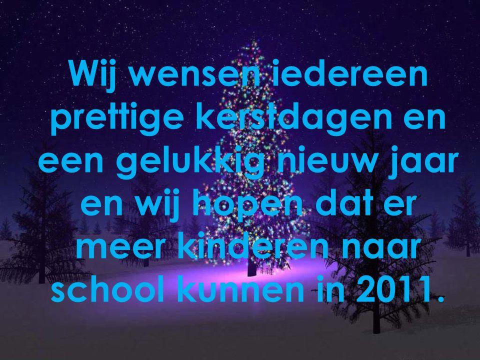 Wij wensen iedereen prettige kerstdagen en een gelukkig nieuw jaar en wij hopen dat er meer kinderen naar school kunnen in 2011.