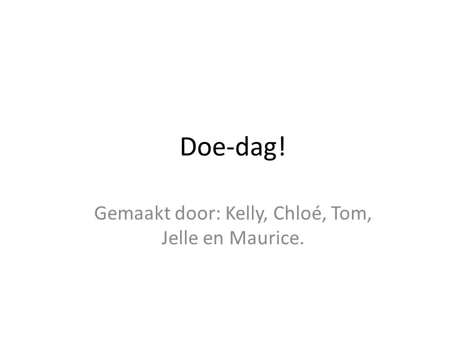 Doe-dag! Gemaakt door: Kelly, Chloé, Tom, Jelle en Maurice.