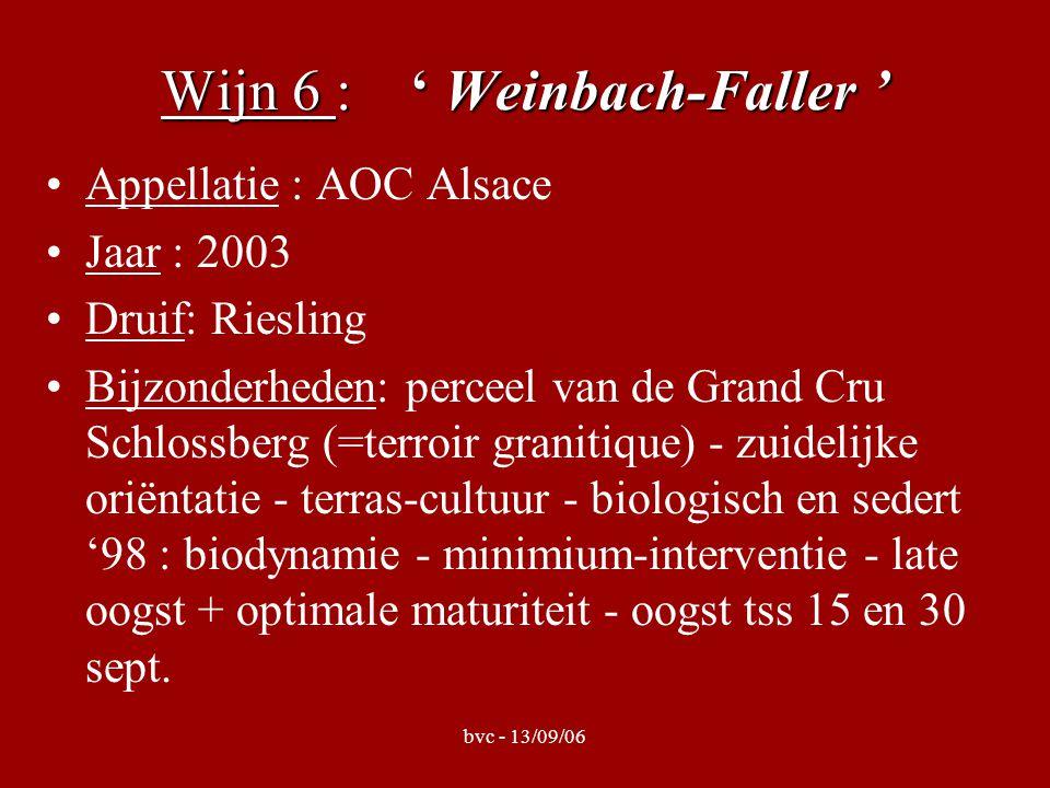bvc - 13/09/06 Wijn 6 : ' Weinbach-Faller ' Appellatie : AOC Alsace Jaar : 2003 Druif: Riesling Bijzonderheden: perceel van de Grand Cru Schlossberg (=terroir granitique) - zuidelijke oriëntatie - terras-cultuur - biologisch en sedert '98 : biodynamie - minimium-interventie - late oogst + optimale maturiteit - oogst tss 15 en 30 sept.