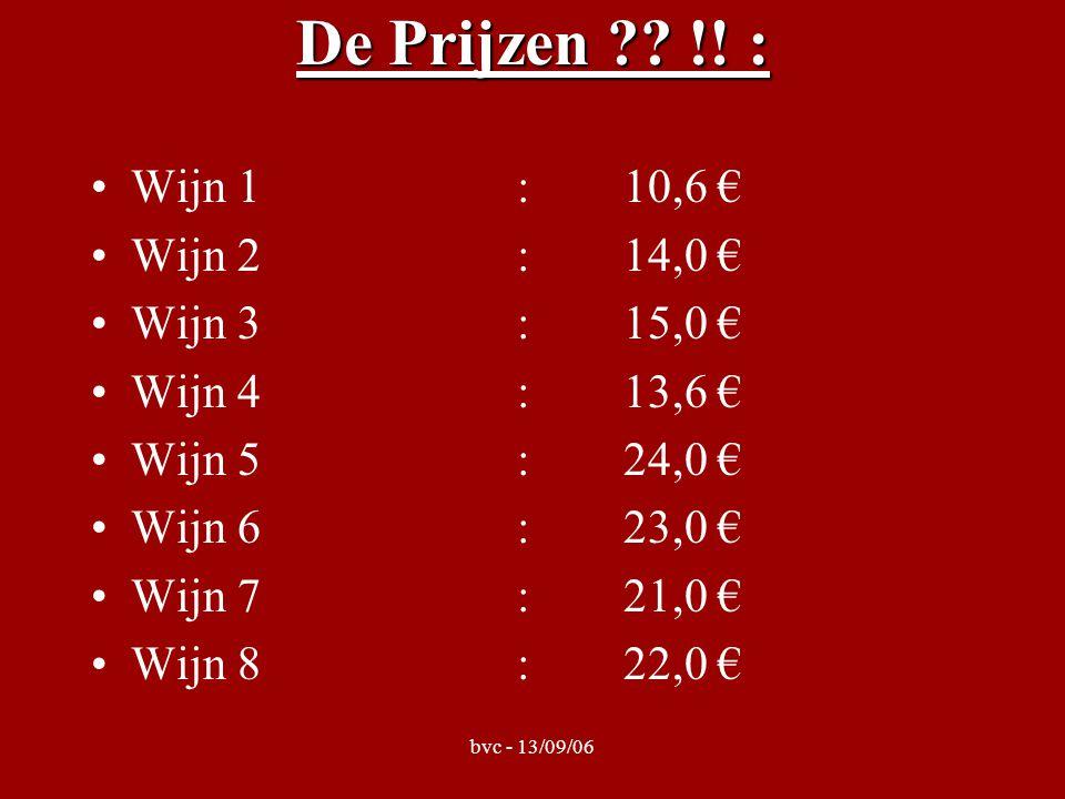 bvc - 13/09/06 De Prijzen ?? !! : Wijn 1:10,6 € Wijn 2:14,0 € Wijn 3:15,0 € Wijn 4:13,6 € Wijn 5:24,0 € Wijn 6:23,0 € Wijn 7:21,0 € Wijn 8:22,0 €