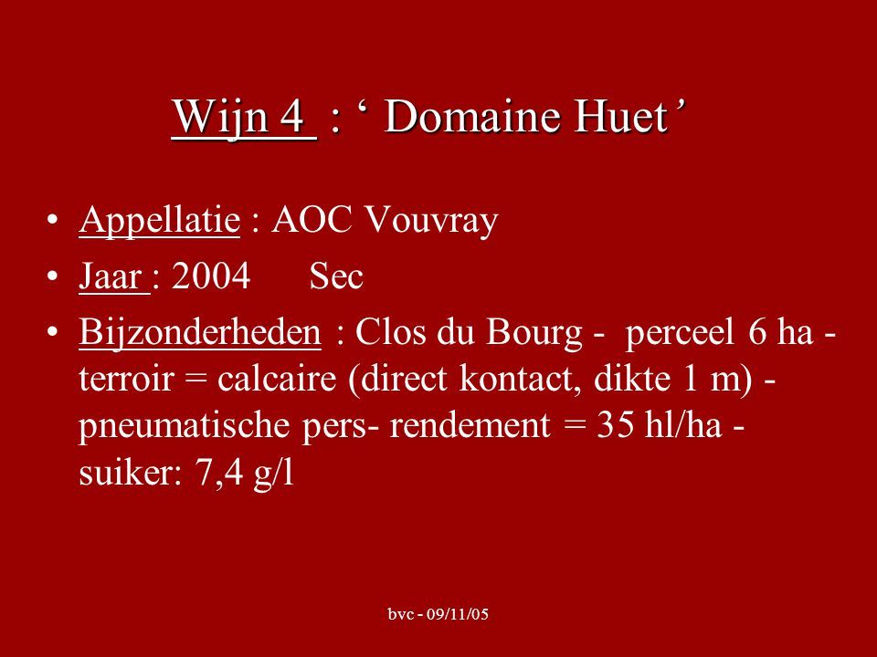 bvc - 09/11/05 Wijn 4 : ' Domaine Huet' Appellatie : AOC Vouvray Jaar : 2004 Sec Bijzonderheden : Clos du Bourg - perceel 6 ha - terroir = calcaire (direct kontact, dikte 1 m) - pneumatische pers- rendement = 35 hl/ha - suiker: 7,4 g/l