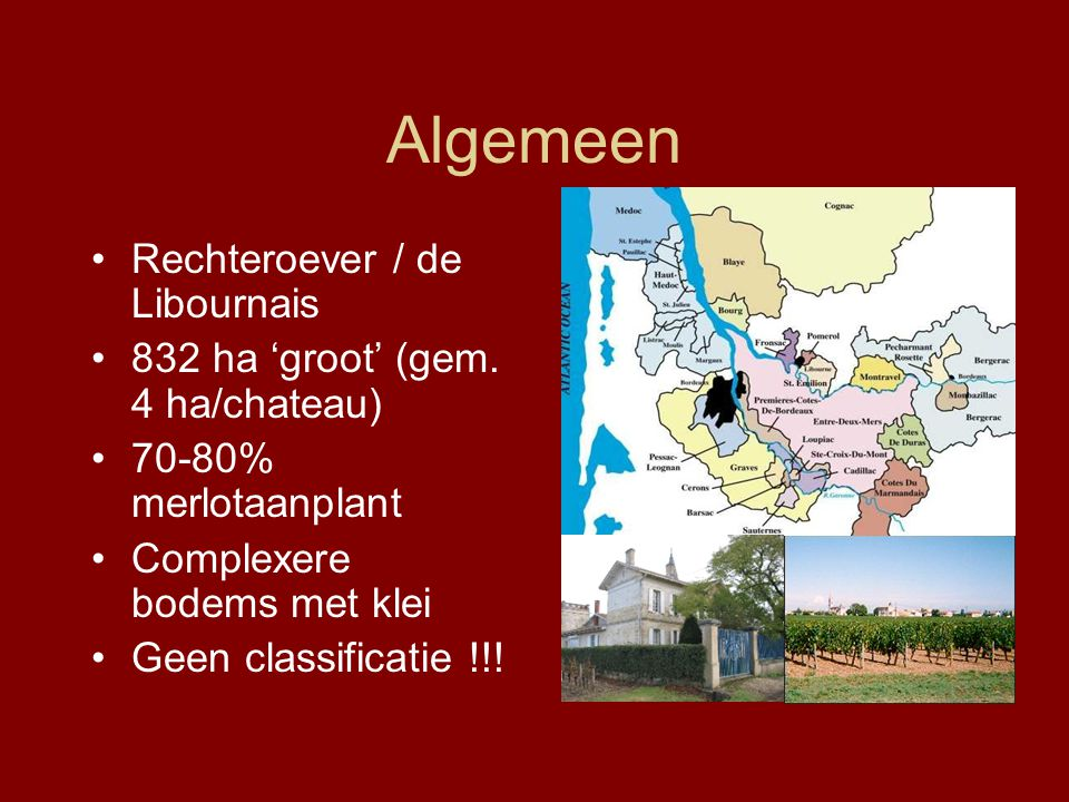 Algemeen Rechteroever / de Libournais 832 ha 'groot' (gem. 4 ha/chateau) 70-80% merlotaanplant Complexere bodems met klei Geen classificatie !!!