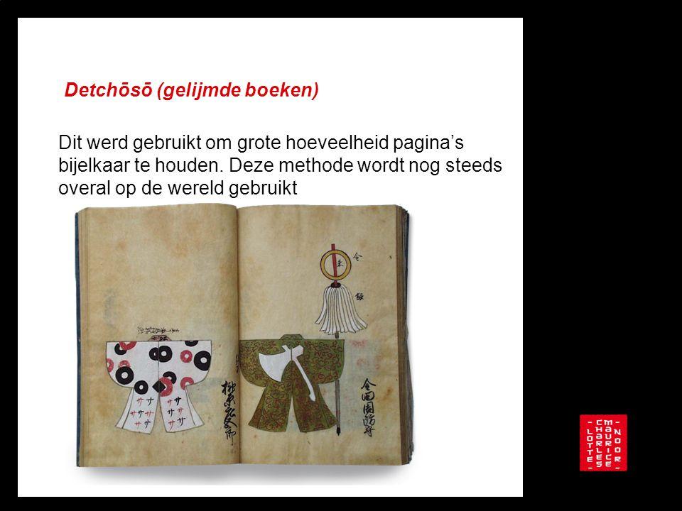 Detchōsō (gelijmde boeken) Dit werd gebruikt om grote hoeveelheid pagina's bijelkaar te houden. Deze methode wordt nog steeds overal op de wereld gebr