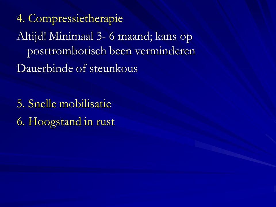 4. Compressietherapie Altijd! Minimaal 3- 6 maand; kans op posttrombotisch been verminderen Dauerbinde of steunkous 5. Snelle mobilisatie 6. Hoogstand
