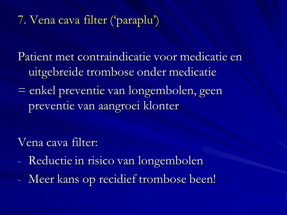 7. Vena cava filter ('paraplu') Patient met contraindicatie voor medicatie en uitgebreide trombose onder medicatie = enkel preventie van longembolen,