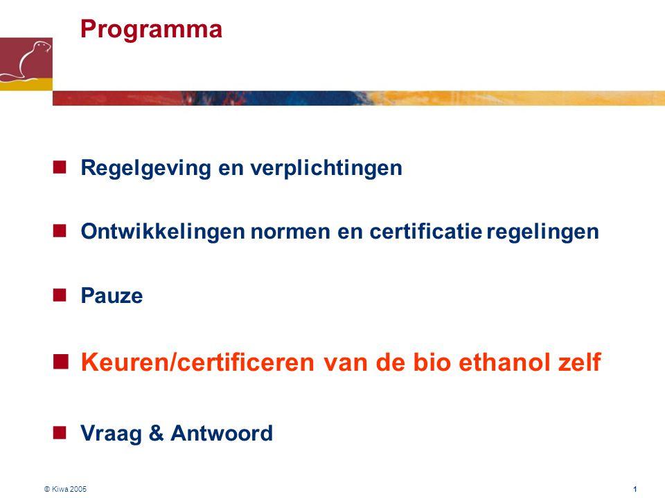 © Kiwa 2005 1 Programma Regelgeving en verplichtingen Ontwikkelingen normen en certificatie regelingen Pauze Keuren/certificeren van de bio ethanol zelf Vraag & Antwoord