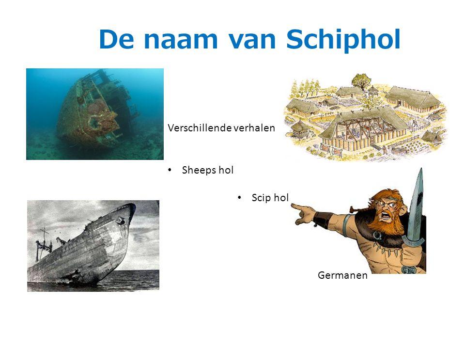 De naam van Schiphol Verschillende verhalen Sheeps hol Scip hol Germanen