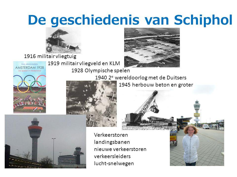 De geschiedenis van Schiphol 1916 militair vliegtuig 1919 militair vliegveld en KLM 1928 Olympische spelen 1940 2 e wereldoorlog met de Duitsers 1945 herbouw beton en groter Verkeerstoren landingsbanen nieuwe verkeerstoren verkeersleiders lucht-snelwegen