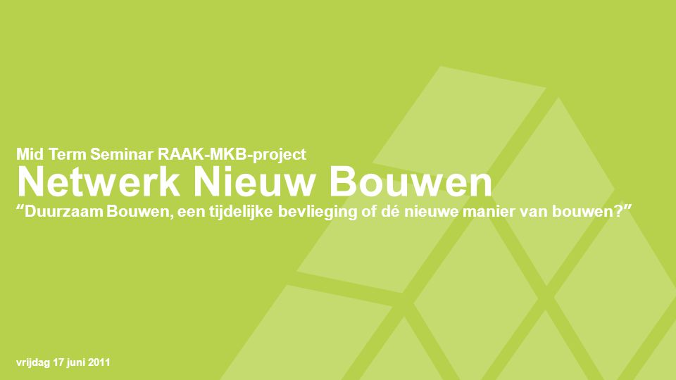 Netwerk Nieuw Bouwen Duurzaam Bouwen, een tijdelijke bevlieging of dé nieuwe manier van bouwen Mid Term Seminar RAAK-MKB-project vrijdag 17 juni 2011