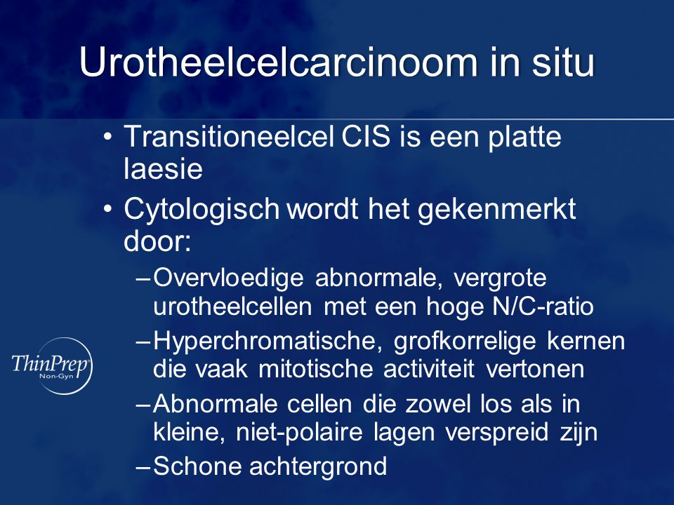 Urotheelcelcarcinoom in situUrotheelcelcarcinoom in situ Transitioneelcel CIS is een platte laesie Cytologisch wordt het gekenmerkt door: –Overvloedig