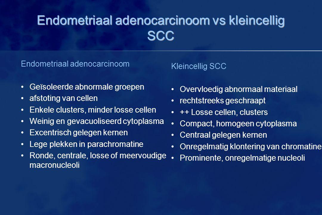 Endometriaal adenocarcinoom vs kleincellig SCC Endometriaal adenocarcinoom Geïsoleerde abnormale groepen afstoting van cellen Enkele clusters, minder losse cellen Weinig en gevacuoliseerd cytoplasma Excentrisch gelegen kernen Lege plekken in parachromatine Ronde, centrale, losse of meervoudige macronucleoli Kleincellig SCC Overvloedig abnormaal materiaal rechtstreeks geschraapt ++ Losse cellen, clusters Compact, homogeen cytoplasma Centraal gelegen kernen Onregelmatig klontering van chromatine Prominente, onregelmatige nucleoli