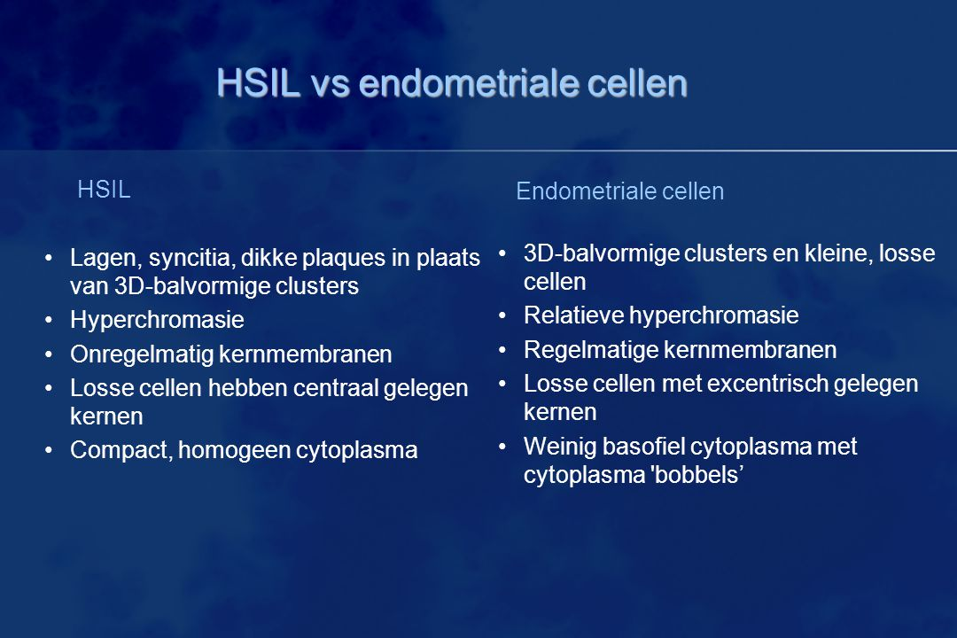 HSIL vs endometriale cellen HSIL Lagen, syncitia, dikke plaques in plaats van 3D-balvormige clusters Hyperchromasie Onregelmatig kernmembranen Losse cellen hebben centraal gelegen kernen Compact, homogeen cytoplasma Endometriale cellen 3D-balvormige clusters en kleine, losse cellen Relatieve hyperchromasie Regelmatige kernmembranen Losse cellen met excentrisch gelegen kernen Weinig basofiel cytoplasma met cytoplasma bobbels'