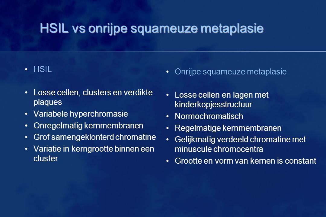 HSIL vs onrijpe squameuze metaplasie HSIL Losse cellen, clusters en verdikte plaques Variabele hyperchromasie Onregelmatig kernmembranen Grof samengek