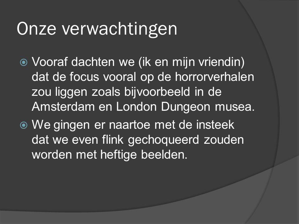 Onze verwachtingen  Vooraf dachten we (ik en mijn vriendin) dat de focus vooral op de horrorverhalen zou liggen zoals bijvoorbeeld in de Amsterdam en London Dungeon musea.