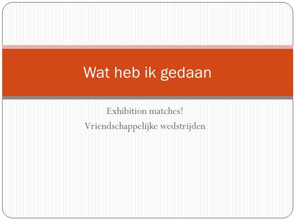 Exhibition matches! Vriendschappelijke wedstrijden Wat heb ik gedaan