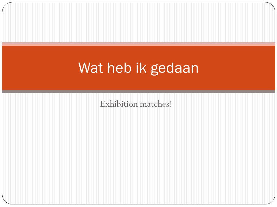 Exhibition matches! Wat heb ik gedaan
