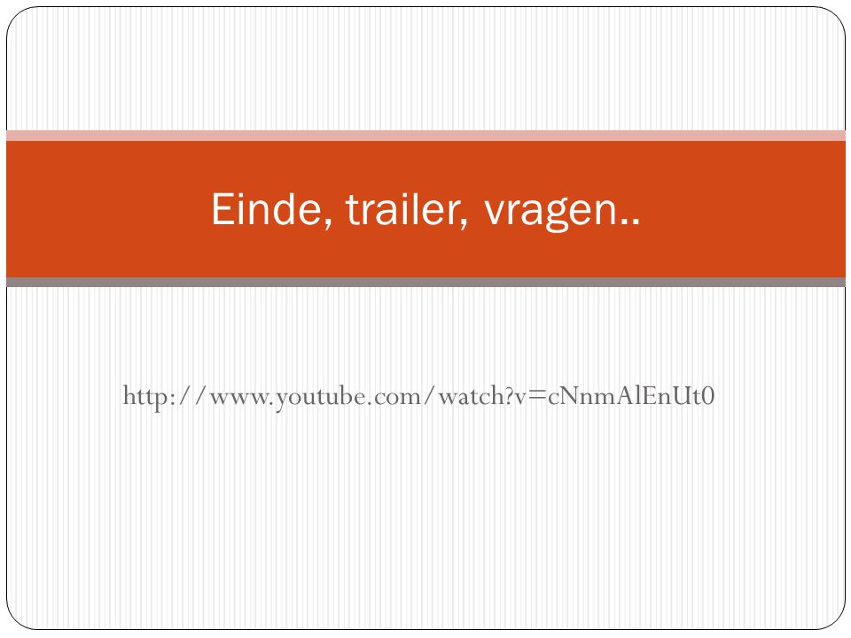 http://www.youtube.com/watch?v=cNnmAlEnUt0 Einde, trailer, vragen..