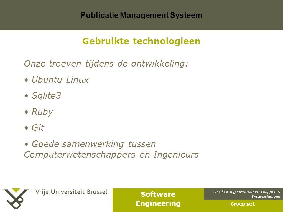 Faculteit Ingenieurswetenschappen & Wetenschappen Software Engineering Publicatie Management Systeem Groep se1 Gebruikte technologieen Onze troeven tijdens de ontwikkeling: Ubuntu Linux Sqlite3 Ruby Git Goede samenwerking tussen Computerwetenschappers en Ingenieurs