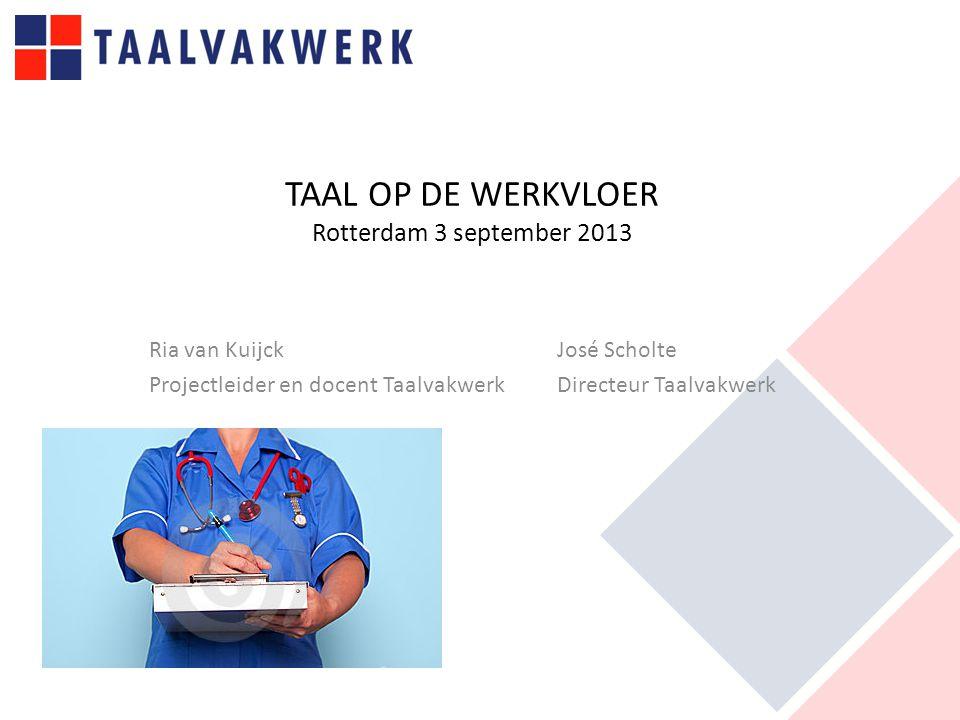 TAAL OP DE WERKVLOER Rotterdam 3 september 2013 Ria van Kuijck José Scholte Projectleider en docent Taalvakwerk Directeur Taalvakwerk