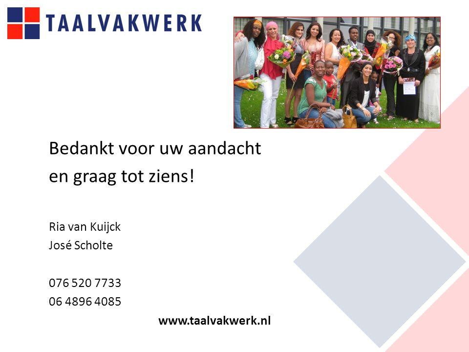 Bedankt voor uw aandacht en graag tot ziens! Ria van Kuijck José Scholte 076 520 7733 06 4896 4085 www.taalvakwerk.nl