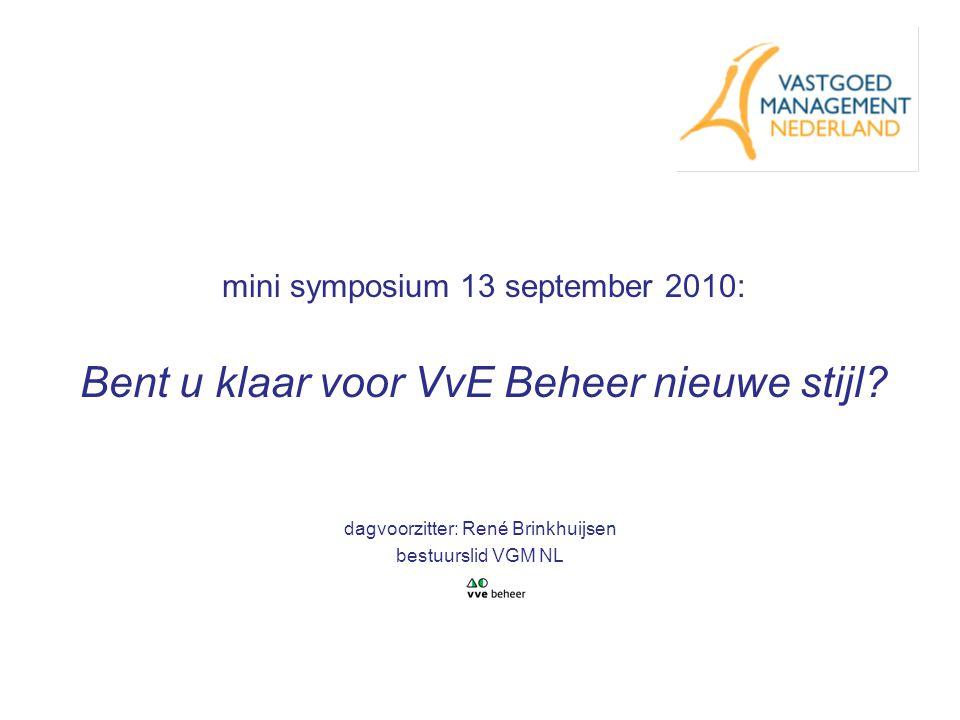 mini symposium 13 september 2010: Bent u klaar voor VvE Beheer nieuwe stijl? dagvoorzitter: René Brinkhuijsen bestuurslid VGM NL