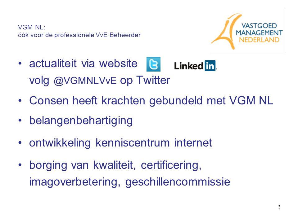 3 VGM NL: óók voor de professionele VvE Beheerder Consen heeft krachten gebundeld met VGM NL belangenbehartiging actualiteit via website volg @VGMNLVvE op Twitter ontwikkeling kenniscentrum internet borging van kwaliteit, certificering, imagoverbetering, geschillencommissie
