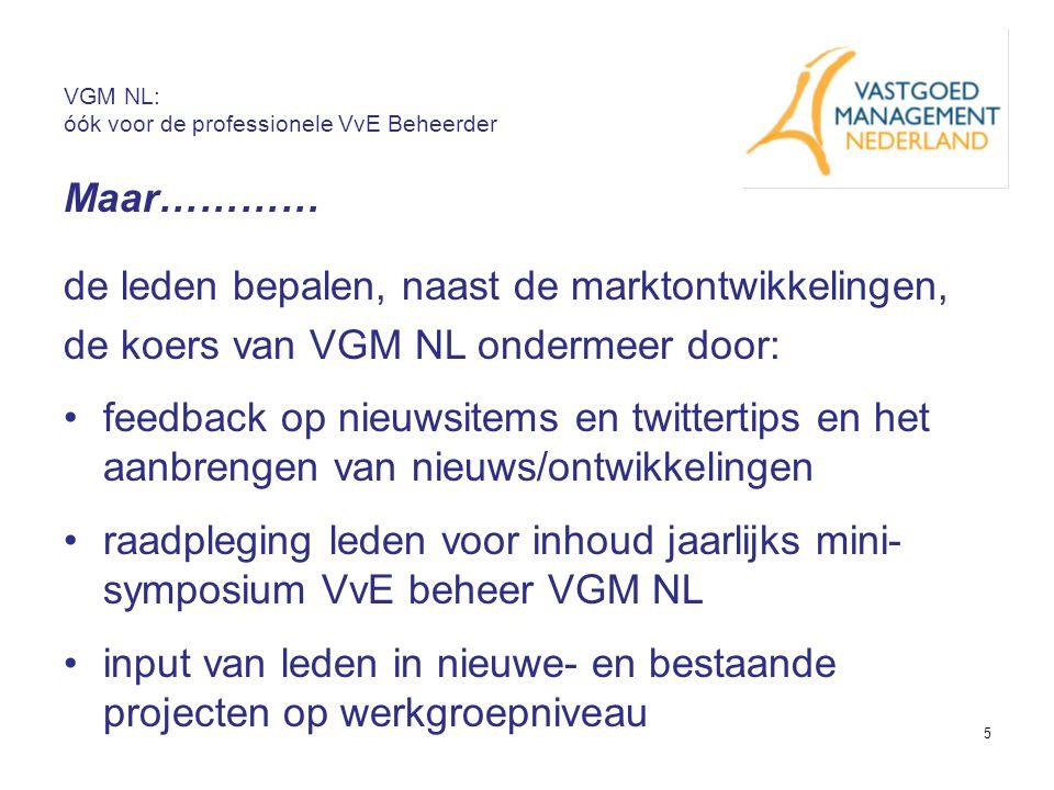 5 VGM NL: óók voor de professionele VvE Beheerder Maar………… de leden bepalen, naast de marktontwikkelingen, de koers van VGM NL ondermeer door: feedbac