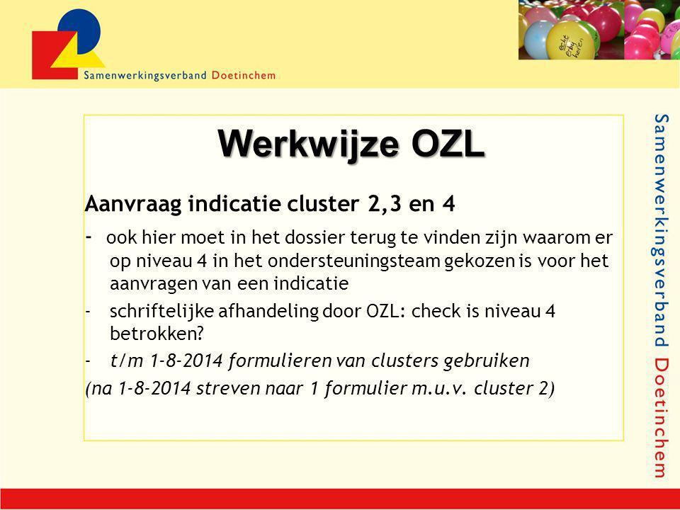 Werkwijze OZL Aanvraag indicatie cluster 2,3 en 4 - ook hier moet in het dossier terug te vinden zijn waarom er op niveau 4 in het ondersteuningsteam gekozen is voor het aanvragen van een indicatie -schriftelijke afhandeling door OZL: check is niveau 4 betrokken.