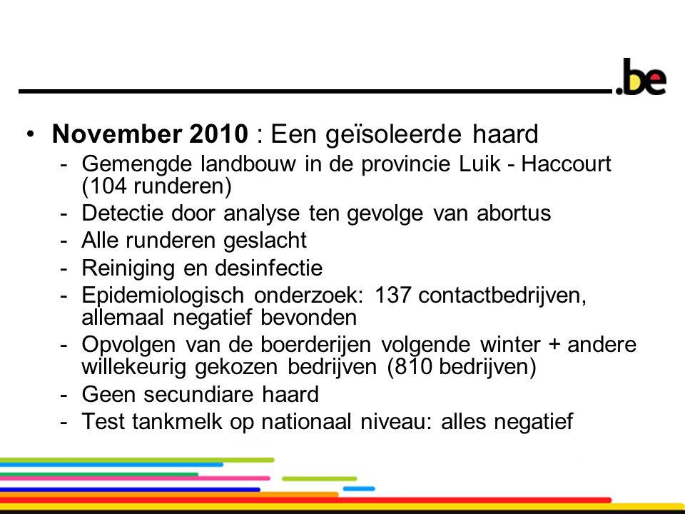 8 November 2010 : Een geïsoleerde haard -Gemengde landbouw in de provincie Luik - Haccourt (104 runderen) -Detectie door analyse ten gevolge van abortus -Alle runderen geslacht -Reiniging en desinfectie -Epidemiologisch onderzoek: 137 contactbedrijven, allemaal negatief bevonden -Opvolgen van de boerderijen volgende winter + andere willekeurig gekozen bedrijven (810 bedrijven) -Geen secundiare haard -Test tankmelk op nationaal niveau: alles negatief