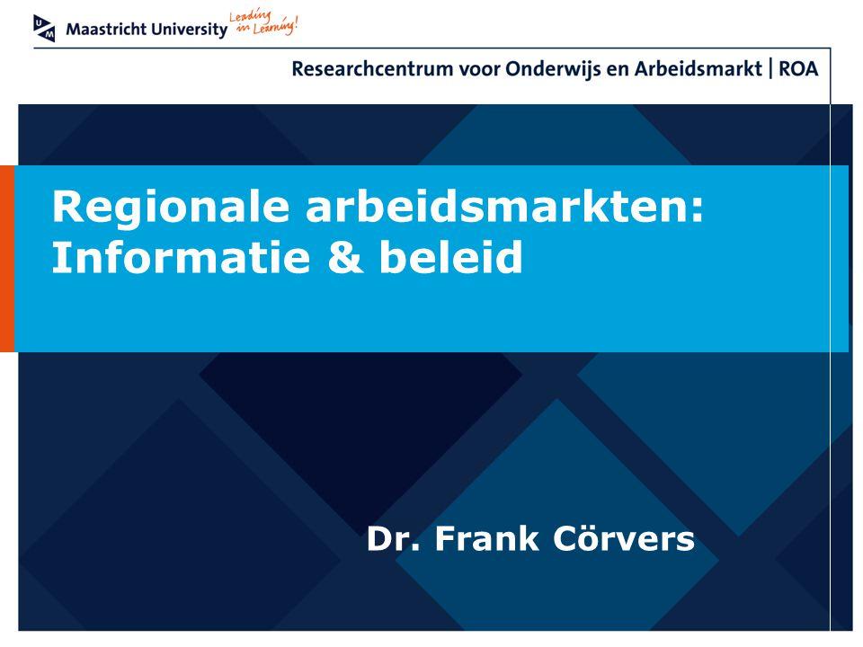 Regionale arbeidsmarkten: Informatie & beleid Dr. Frank Cörvers