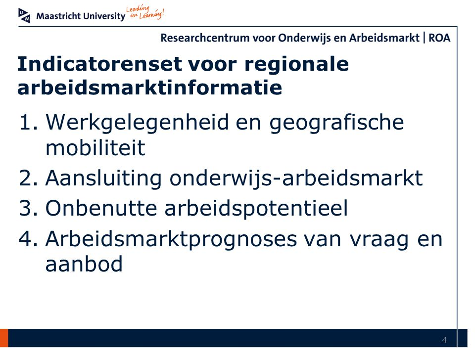 Indicatorenset voor regionale arbeidsmarktinformatie 1.Werkgelegenheid en geografische mobiliteit 2.Aansluiting onderwijs-arbeidsmarkt 3.Onbenutte arbeidspotentieel 4.Arbeidsmarktprognoses van vraag en aanbod 4