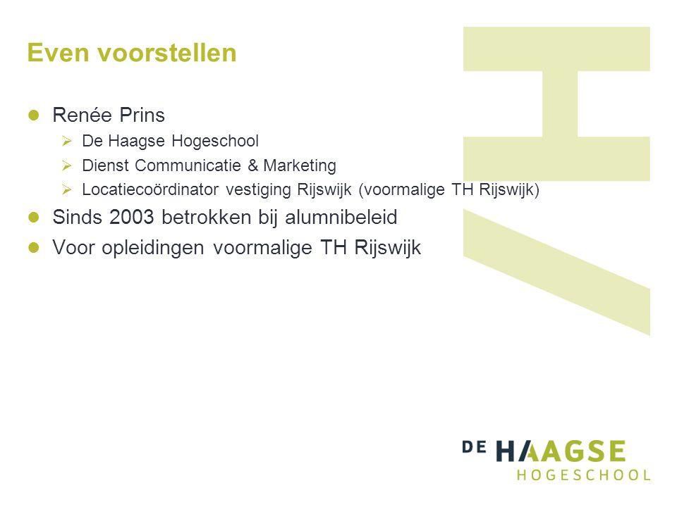 Even voorstellen Renée Prins  De Haagse Hogeschool  Dienst Communicatie & Marketing  Locatiecoördinator vestiging Rijswijk (voormalige TH Rijswijk) Sinds 2003 betrokken bij alumnibeleid Voor opleidingen voormalige TH Rijswijk