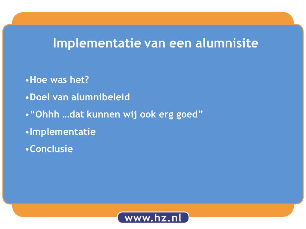 """Implementatie van een alumnisite Hoe was het? Doel van alumnibeleid """"Ohhh …dat kunnen wij ook erg goed"""" Implementatie Conclusie"""