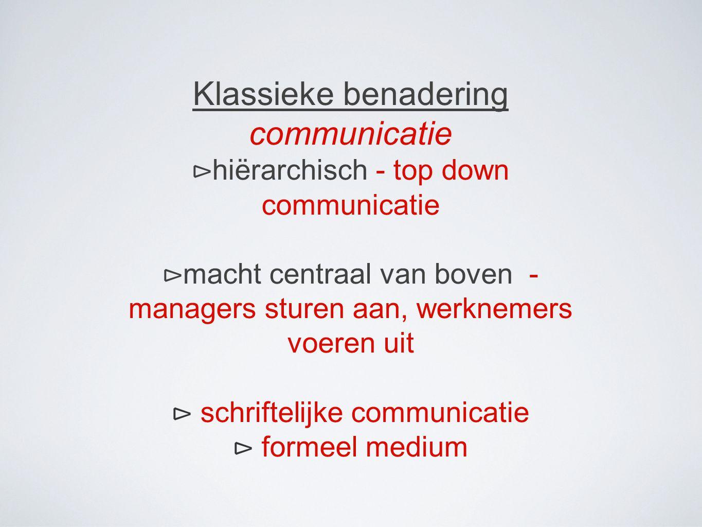 Klassieke benadering communicatie ⊳ hiërarchisch - top down communicatie ⊳ macht centraal van boven - managers sturen aan, werknemers voeren uit ⊳ schriftelijke communicatie ⊳ formeel medium