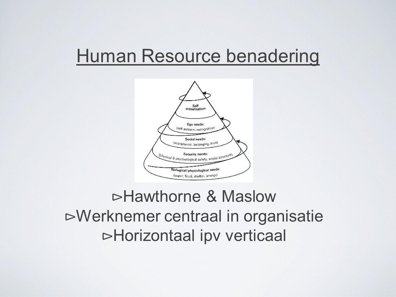 Human Resource benadering ⊳ Hawthorne & Maslow ⊳ Werknemer centraal in organisatie ⊳ Horizontaal ipv verticaal