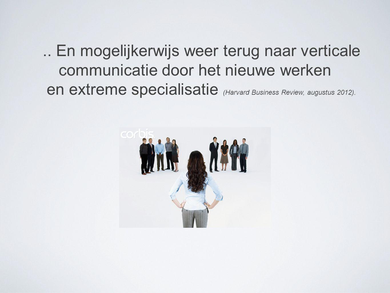 .. En mogelijkerwijs weer terug naar verticale communicatie door het nieuwe werken en extreme specialisatie (Harvard Business Review, augustus 2012).